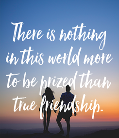 Poster: There is nothing in this world more to be prized than true friendship.