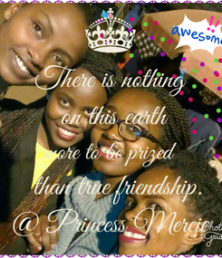 Poster: There is nothing  on this earth more to be prized   than true friendship. @ Princess Mercie