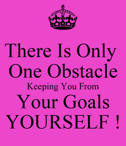 Poster: There Is Only  One Obstacle Keeping You From Your Goals YOURSELF !