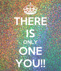 Poster: THERE IS ONLY ONE YOU!!