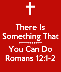 Poster: There Is Something That +++++++++++ You Can Do Romans 12:1-2
