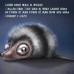 Poster: There Once was a mouse  Called Fred, Who had a very large head, he Poked it and Poked it and now he's dead. (Robbert D. Fate)