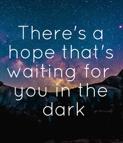 Poster: There's a hope that's waiting for  you in the  dark