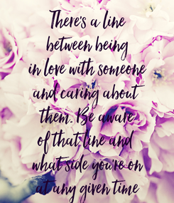 Poster: There's a line between being in love with someone and caring about them. Be aware of that line and  what side you're on at any given time