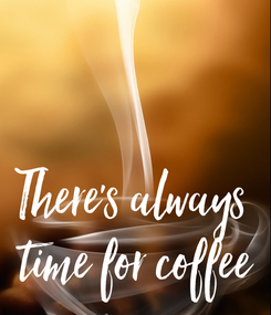 Poster:   There's always  time for coffee