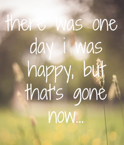 Poster: there was one  day i was  happy, but  that's gone  now...