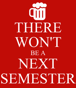 Poster: THERE WON'T BE A NEXT SEMESTER