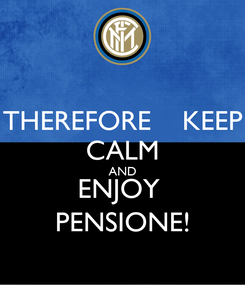 Poster: THEREFORE    KEEP CALM AND ENJOY  PENSIONE!