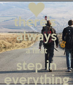Poster: there's  always a first step in everything