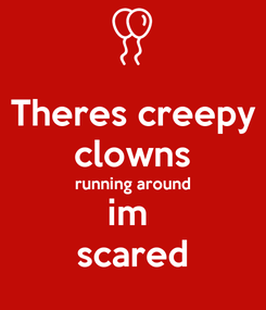 Poster: Theres creepy clowns running around im  scared