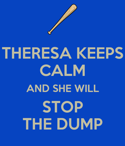 Poster: THERESA KEEPS CALM AND SHE WILL STOP THE DUMP