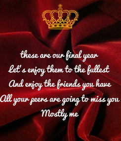 Poster: these are our final year  Let's enjoy them to the fullest  And enjoy the friends you have  All your peers are going to miss you  Mostly me