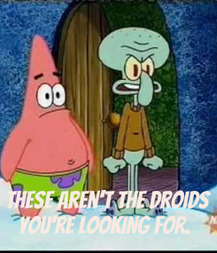 Poster:    These aren't the droids you're looking for.