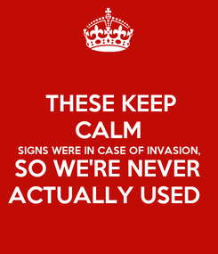 Poster:  THESE KEEP CALM SIGNS WERE IN CASE OF INVASION, SO WE'RE NEVER ACTUALLY USED