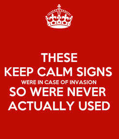 Poster: THESE KEEP CALM SIGNS  WERE IN CASE OF INVASION SO WERE NEVER  ACTUALLY USED
