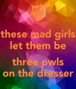 Poster: these mad girls let them be  three owls on the dresser