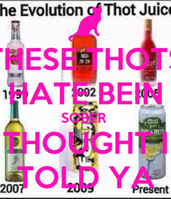 Poster: THESE THOTS HATE BEIN SOBER  THOUGHT I TOLD YA