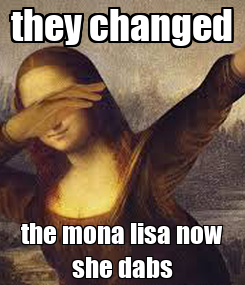 Poster: they changed the mona lisa now she dabs