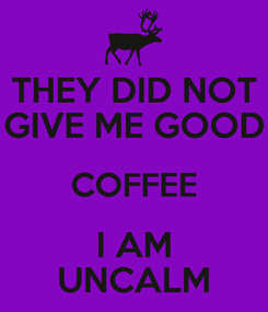 Poster: THEY DID NOT GIVE ME GOOD COFFEE I AM UNCALM