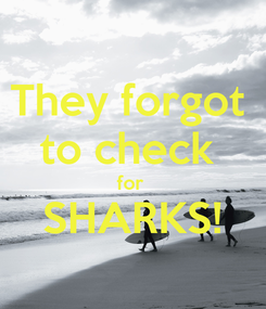 Poster: They forgot  to check  for  SHARKS!