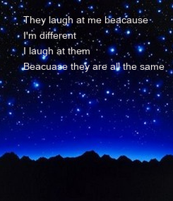 Poster:     They laugh at me beacause      I'm different     I laugh at them     Beacuase they are all the