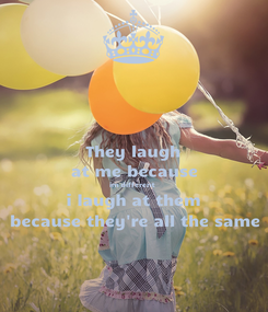 Poster: They laugh at me because im different i laugh at them because they're all the same