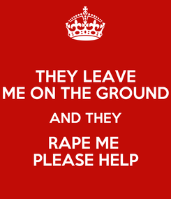 Poster: THEY LEAVE ME ON THE GROUND AND THEY RAPE ME  PLEASE HELP
