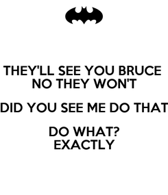 Poster: THEY'LL SEE YOU BRUCE  NO THEY WON'T DID YOU SEE ME DO THAT DO WHAT? EXACTLY