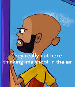 Poster:    They really out here  thinking ima shoot in the air