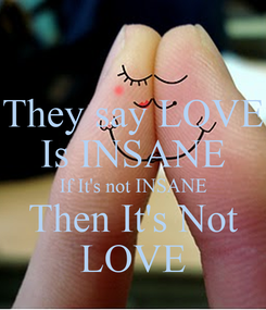 Poster: They say LOVE Is INSANE If It's not INSANE Then It's Not LOVE