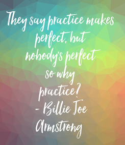 Poster: They say practice makes  perfect, but  nobody's perfect  so why  practice?  - Billie Joe  Armstrong