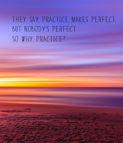 Poster: They say practice makes perfect, 