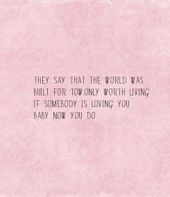 Poster: They say that the world was built for tow.Only worth living  if somebody is loving you Baby now you do