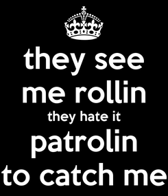 Poster: they see me rollin they hate it patrolin hope to catch me ridin