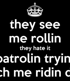 Poster: they see me rollin they hate it patrolin tryin  catch me ridin dirty