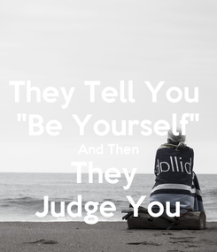 "Poster: They Tell You  ""Be Yourself"" And Then They  Judge You"