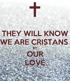 Poster: THEY WILL KNOW WE ARE CRISTANS  BY OUR LOVE