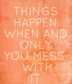 Poster: THINGS  HAPPEN  WHEN AND  ONLY  YOU MESS   WITH IT
