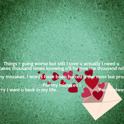 Poster: Things r going worse but still I love u actually I need u  I make mistakes thousand times knowing u'll forgive me thousand nd one times  Don't abandon me for my mistakes. I words have been hurted u the most but promise I was even sufferg For my mistakes 😔 Please am sorry I want u back in my life.                               Yours: always loveing me