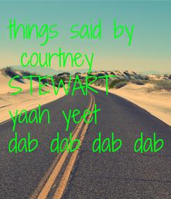 Poster: things said by  courtney STEWART yaah yeet dab dab dab dab