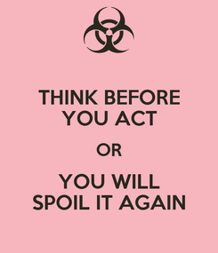 Poster: THINK BEFORE YOU ACT OR YOU WILL SPOIL IT AGAIN