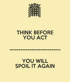 Poster: THINK BEFORE YOU ACT ----------------------- YOU WILL SPOIL IT AGAIN