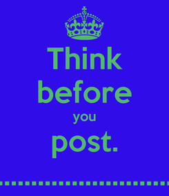 Poster: Think before you post. ....................................................................................................