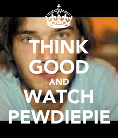 Poster: THINK GOOD AND WATCH PEWDIEPIE