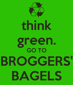 Poster: think green. GO TO BROGGERS' BAGELS