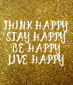 Poster: THINK HAPPY STAY HAPPY BE HAPPY LIVE HAPPY