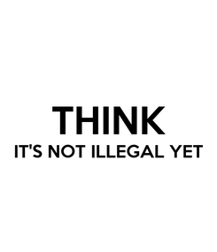 Poster:  THINK IT'S NOT ILLEGAL YET