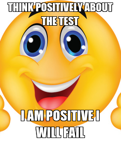 Poster: THINK POSITIVELY ABOUT THE TEST I AM POSITIVE I WILL FAIL