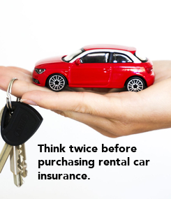Poster: Think twice before  purchasing rental car  insurance.