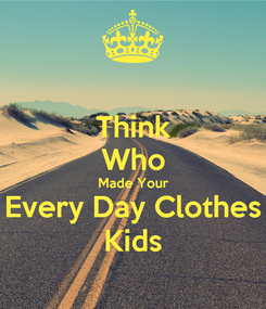 Poster: Think Who Made Your Every Day Clothes Kids